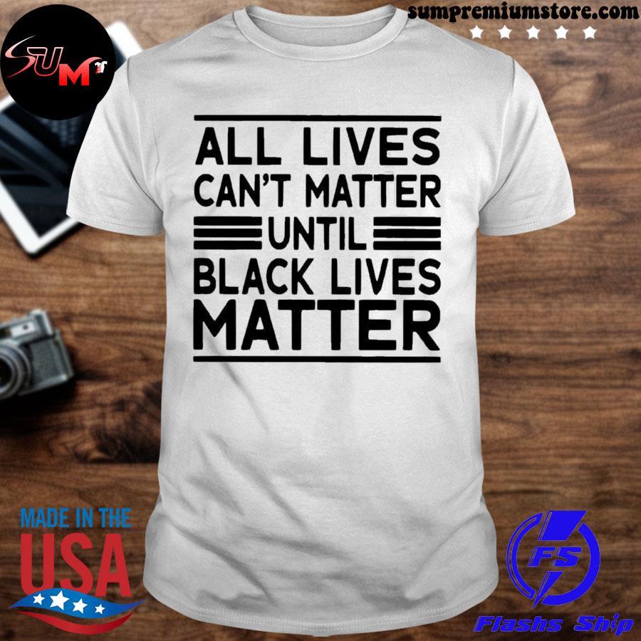 Official all lives cant matter until black lives matter us 2021 shirt