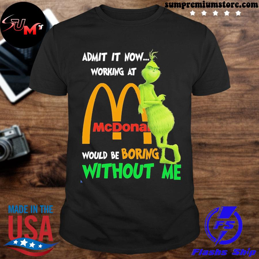 Official grinch admit it now working at mcdonalds would be boring without me shirt