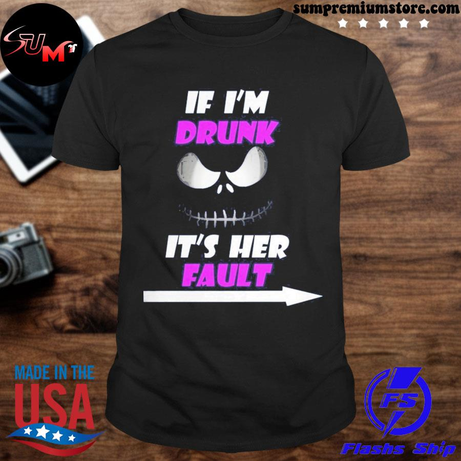 Official if i'm drunk it's her fault shirt