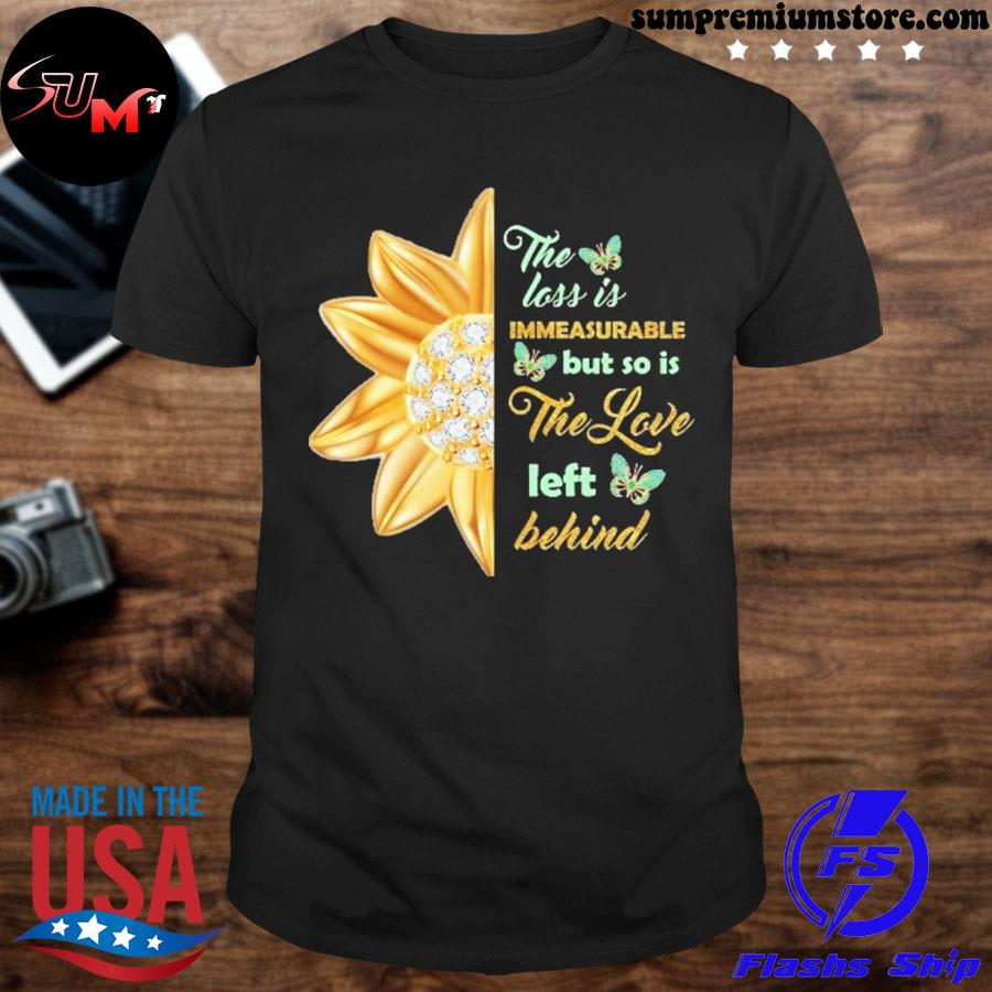 Official the loss is immeasurable but so is the love left behind shirt