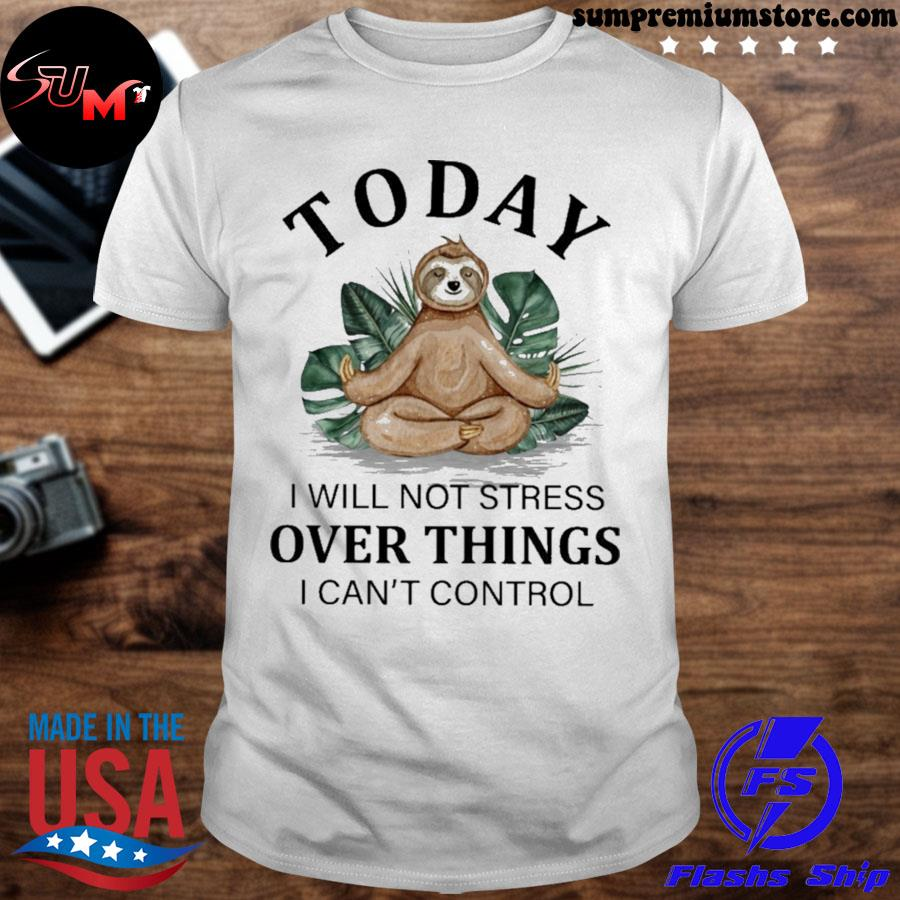Sloth Yoga to day i will not stress over things i can't control shirt