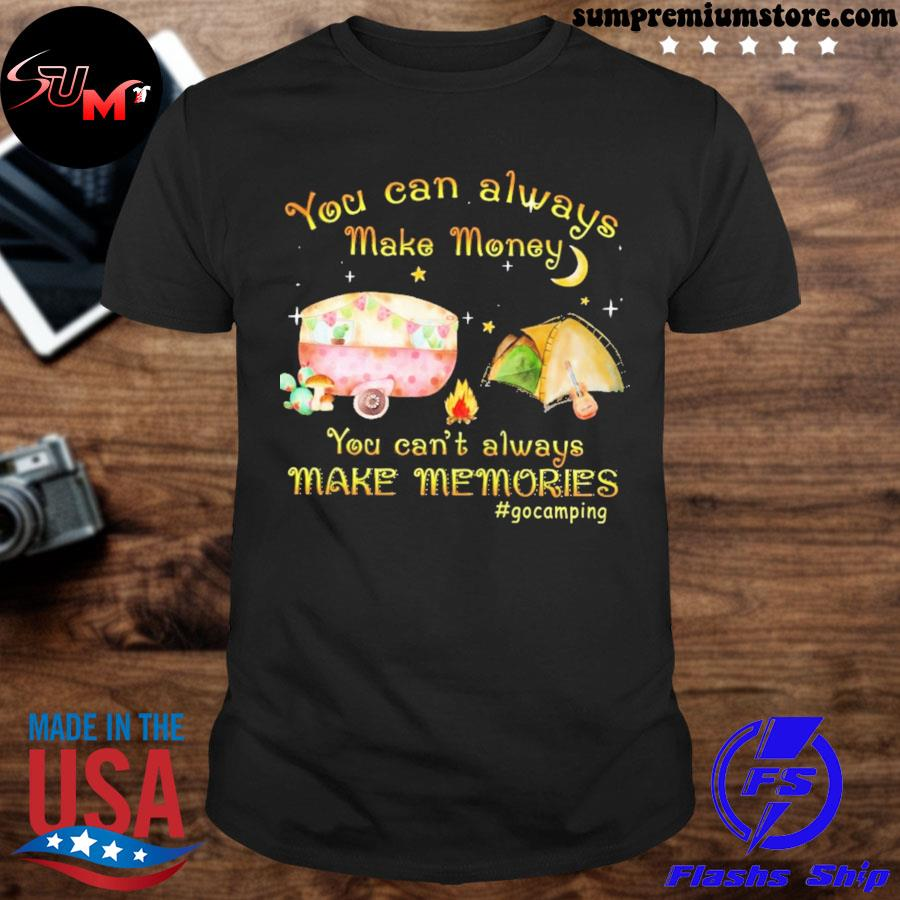 You can always make money you can't always make memories #gocamping shirt